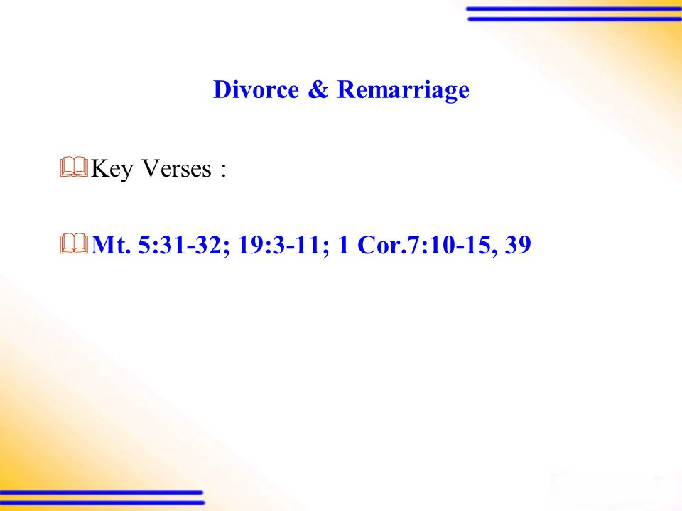 Divorce & Remarriage  Key Verses :  Mt. 5:31-32; 19:3-11; 1 Cor.7:10-15, 39