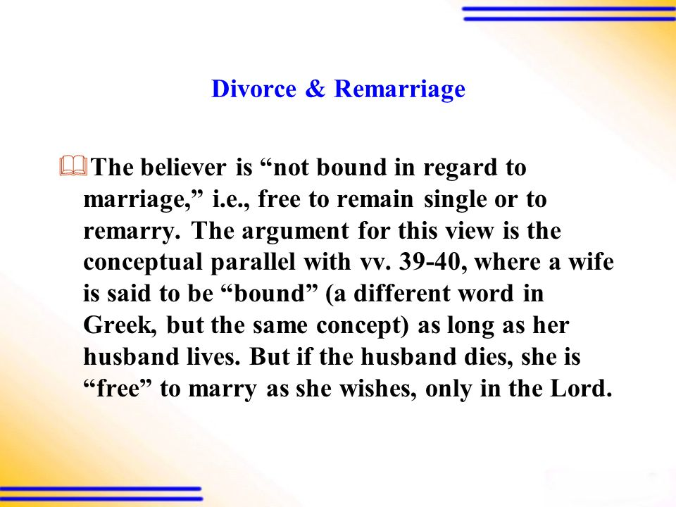 Divorce & Remarriage  The believer is not bound in regard to marriage, i.e., free to remain single or to remarry.