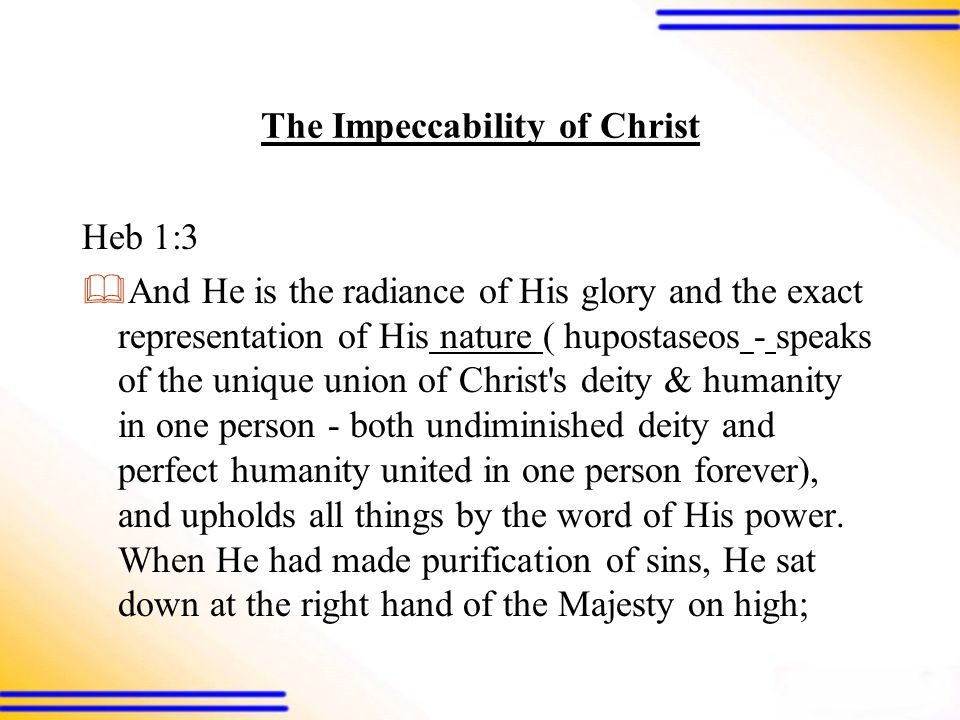 The Impeccability of Christ Heb 1:3  And He is the radiance of His glory and the exact representation of His nature ( hupostaseos - speaks of the unique union of Christ s deity & humanity in one person - both undiminished deity and perfect humanity united in one person forever), and upholds all things by the word of His power.