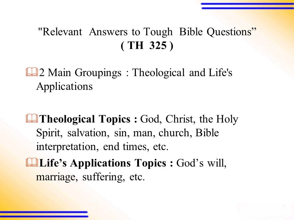 Relevant Answers to Tough Bible Questions ( TH 325 )  2 Main Groupings : Theological and Life s Applications  Theological Topics : God, Christ, the Holy Spirit, salvation, sin, man, church, Bible interpretation, end times, etc.