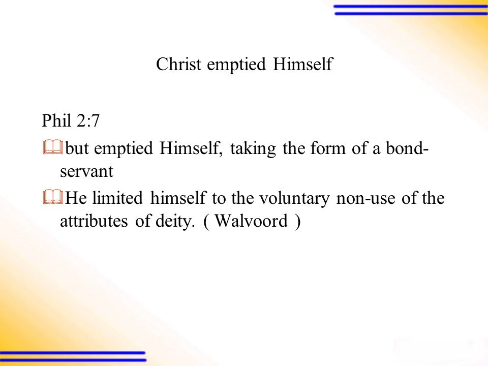 Christ emptied Himself Phil 2:7  but emptied Himself, taking the form of a bond- servant  He limited himself to the voluntary non-use of the attributes of deity.