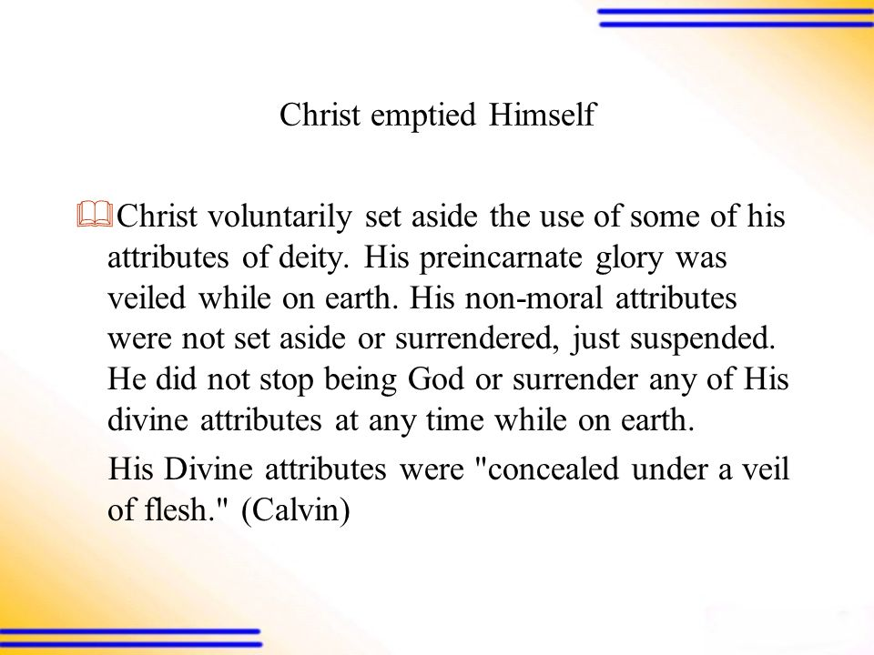Christ emptied Himself  Christ voluntarily set aside the use of some of his attributes of deity.