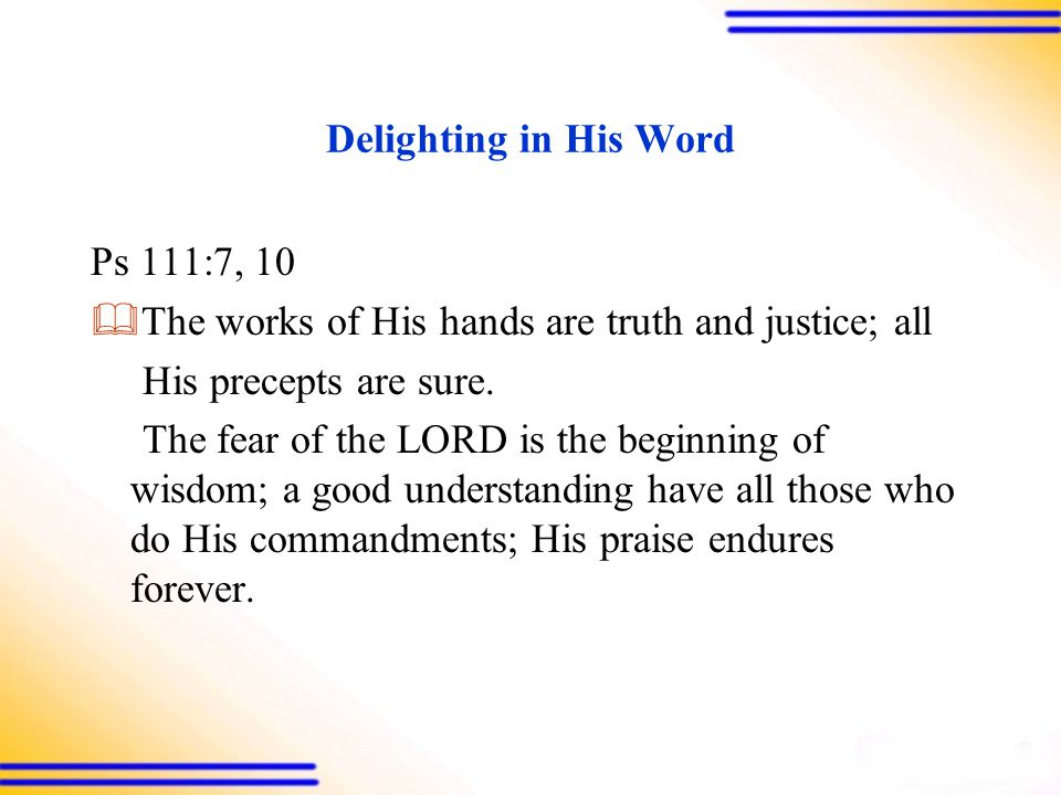 Delighting in His Word Ps 111:7, 10  The works of His hands are truth and justice; all His precepts are sure.