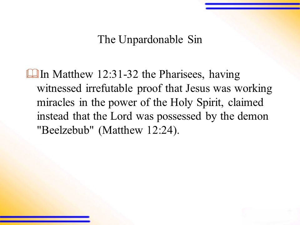 The Unpardonable Sin  In Matthew 12:31-32 the Pharisees, having witnessed irrefutable proof that Jesus was working miracles in the power of the Holy Spirit, claimed instead that the Lord was possessed by the demon Beelzebub (Matthew 12:24).