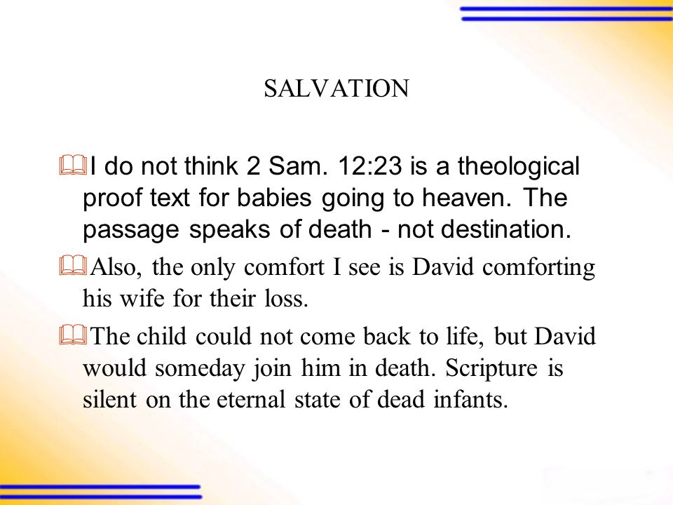 SALVATION  I do not think 2 Sam. 12:23 is a theological proof text for babies going to heaven.