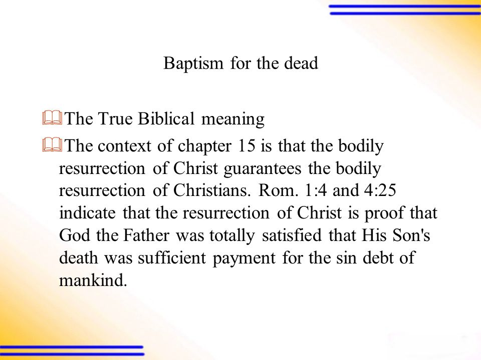 Baptism for the dead  The True Biblical meaning  The context of chapter 15 is that the bodily resurrection of Christ guarantees the bodily resurrection of Christians.