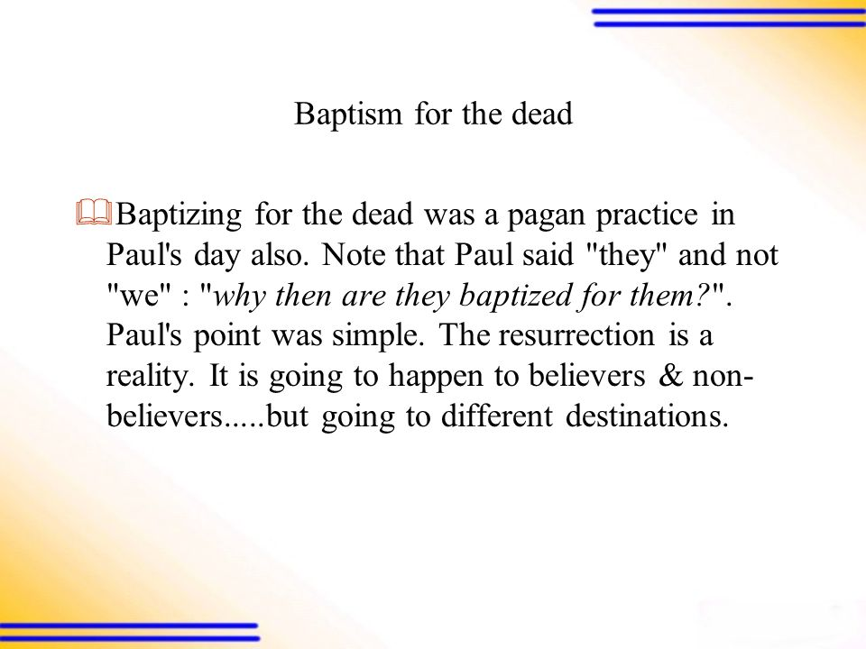Baptism for the dead  Baptizing for the dead was a pagan practice in Paul s day also.