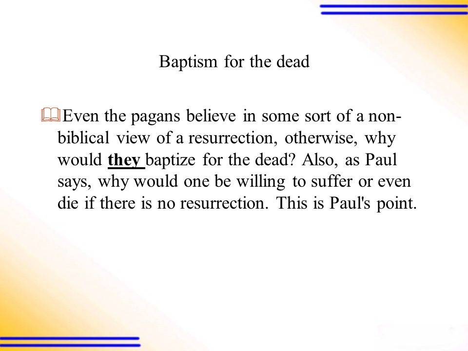 Baptism for the dead  Even the pagans believe in some sort of a non- biblical view of a resurrection, otherwise, why would they baptize for the dead.