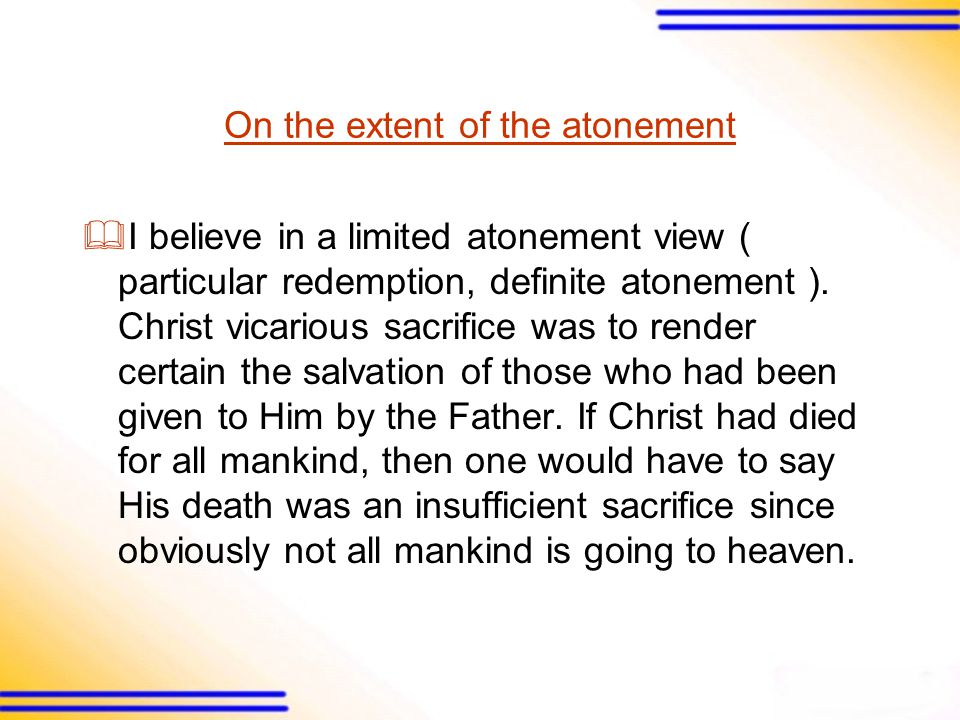 On the extent of the atonement  I believe in a limited atonement view ( particular redemption, definite atonement ).