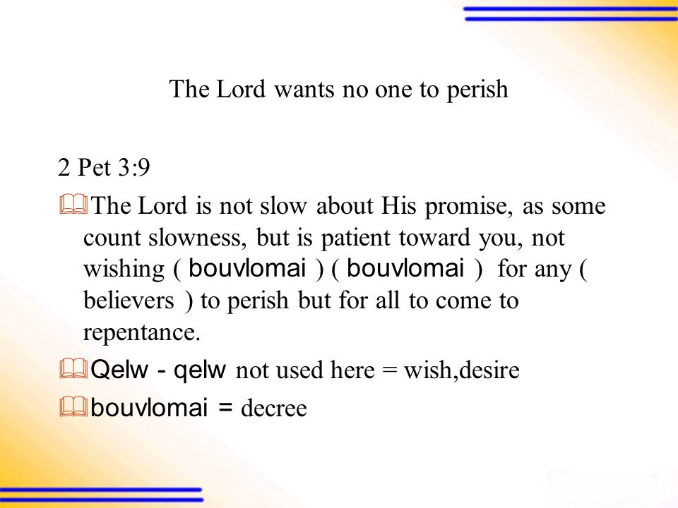 The Lord wants no one to perish 2 Pet 3:9  The Lord is not slow about His promise, as some count slowness, but is patient toward you, not wishing ( bouvlomai ) ( bouvlomai ) for any ( believers ) to perish but for all to come to repentance.