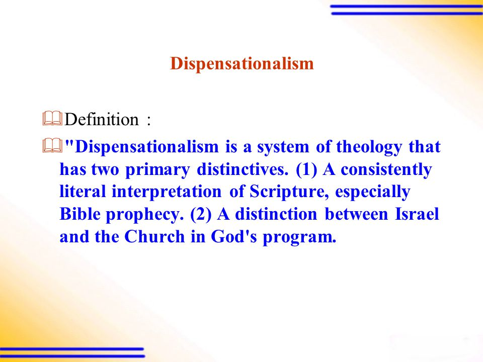Dispensationalism  Definition :  Dispensationalism is a system of theology that has two primary distinctives.