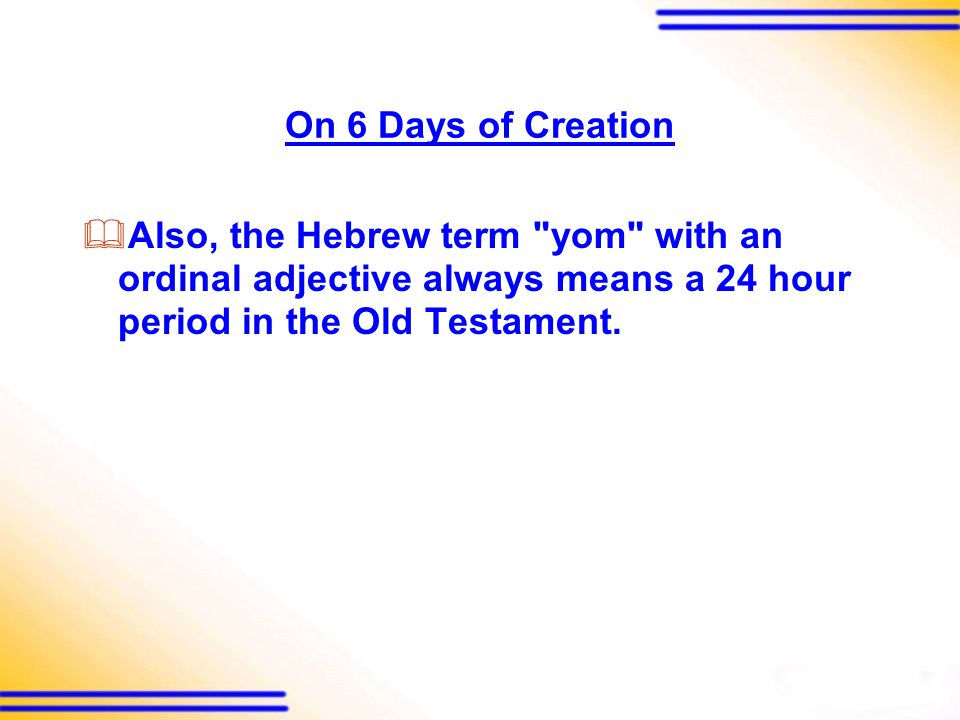 On 6 Days of Creation  Also, the Hebrew term yom with an ordinal adjective always means a 24 hour period in the Old Testament.