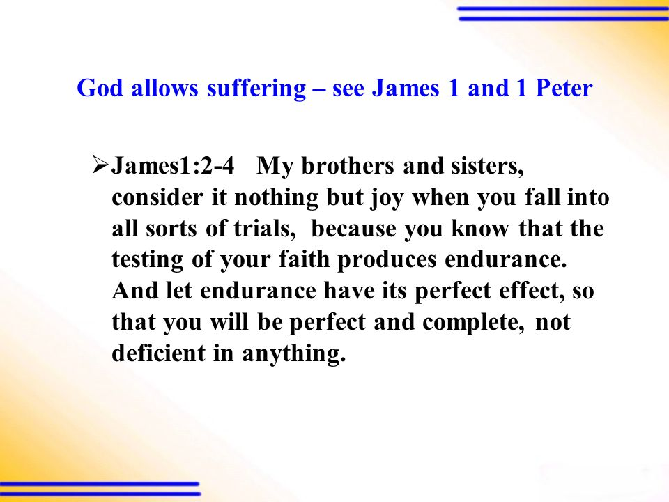 God allows suffering – see James 1 and 1 Peter  James1:2-4 My brothers and sisters, consider it nothing but joy when you fall into all sorts of trials, because you know that the testing of your faith produces endurance.