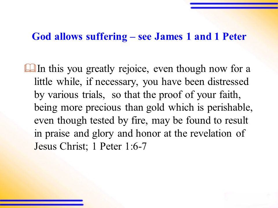 God allows suffering – see James 1 and 1 Peter  In this you greatly rejoice, even though now for a little while, if necessary, you have been distressed by various trials, so that the proof of your faith, being more precious than gold which is perishable, even though tested by fire, may be found to result in praise and glory and honor at the revelation of Jesus Christ; 1 Peter 1:6-7