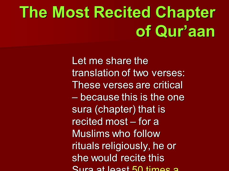 The Most Recited Chapter of Qur'aan Let me share the translation of two verses: These verses are critical – because this is the one sura (chapter) that is recited most – for a Muslims who follow rituals religiously, he or she would recite this Sura at least 50 times a day…