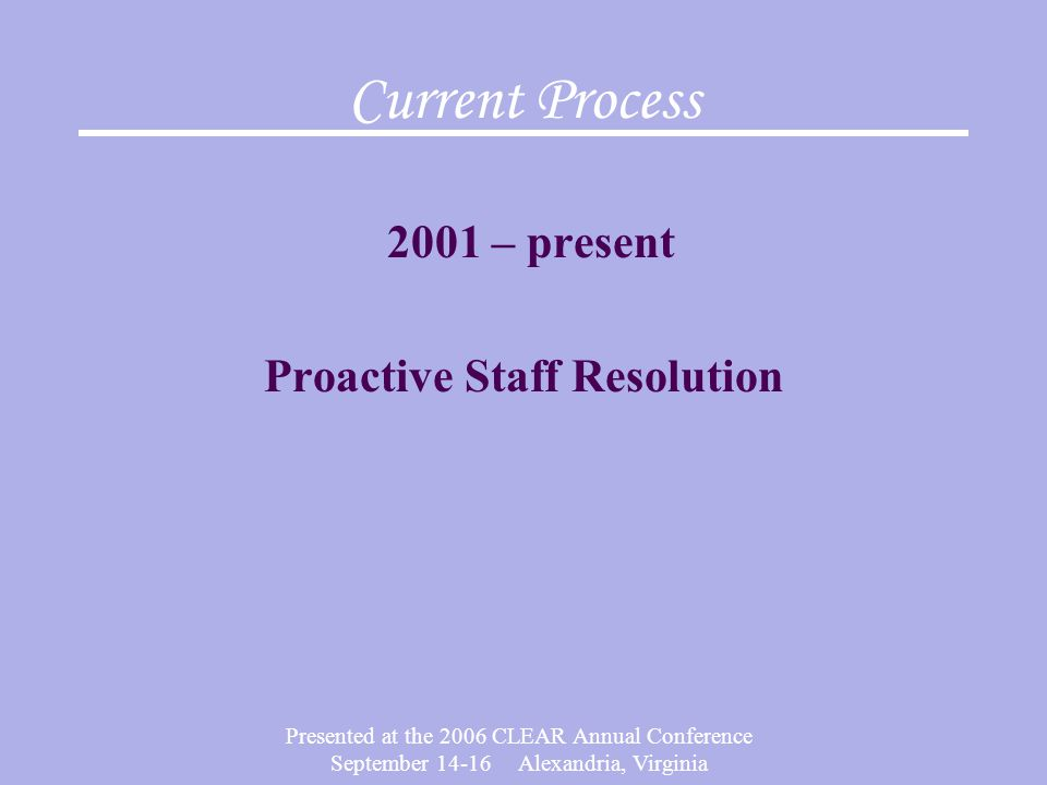 Presented at the 2006 CLEAR Annual Conference September 14-16 Alexandria, Virginia Current Process 2001 – present Proactive Staff Resolution