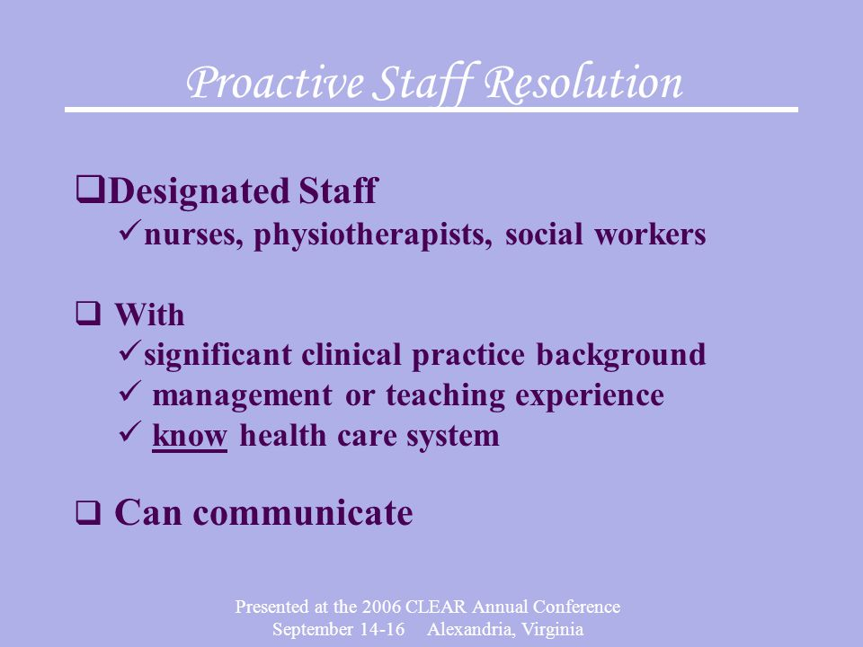 Presented at the 2006 CLEAR Annual Conference September 14-16 Alexandria, Virginia Proactive Staff Resolution  Designated Staff nurses, physiotherapists, social workers  With significant clinical practice background management or teaching experience know health care system  Can communicate