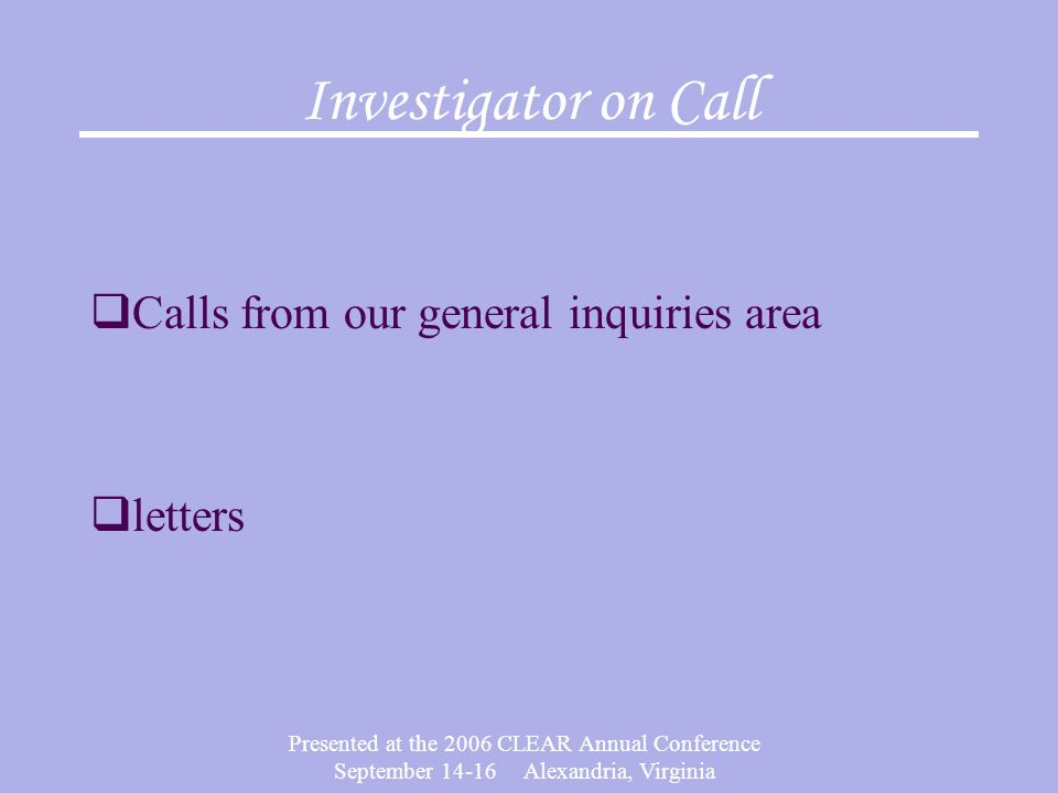 Presented at the 2006 CLEAR Annual Conference September 14-16 Alexandria, Virginia Investigator on Call  Calls from our general inquiries area  letters