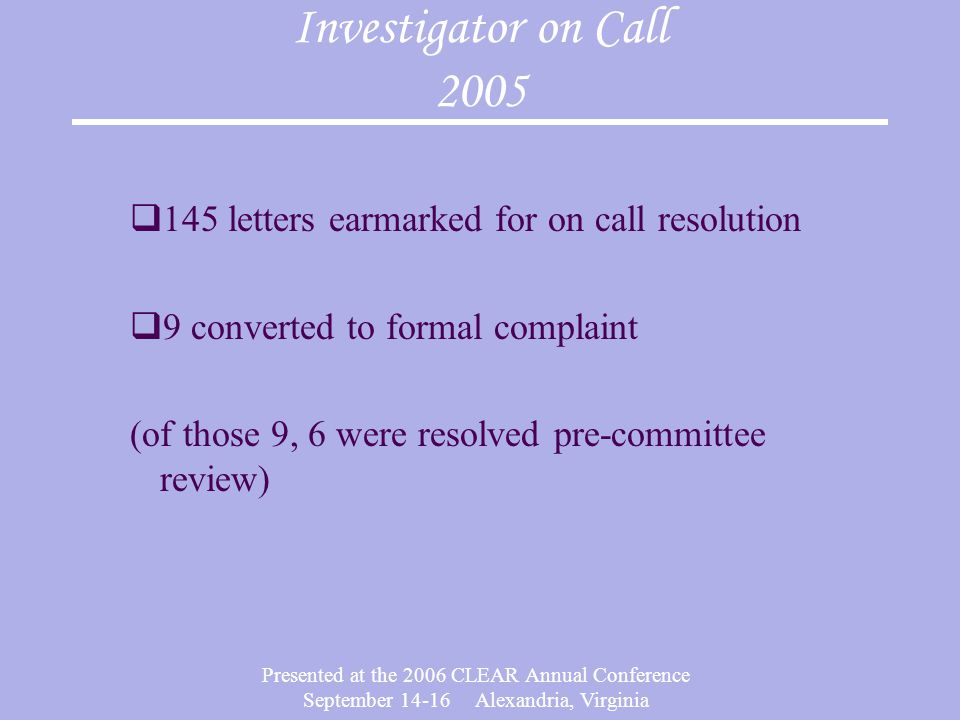 Presented at the 2006 CLEAR Annual Conference September 14-16 Alexandria, Virginia Investigator on Call 2005  145 letters earmarked for on call resolution  9 converted to formal complaint (of those 9, 6 were resolved pre-committee review)