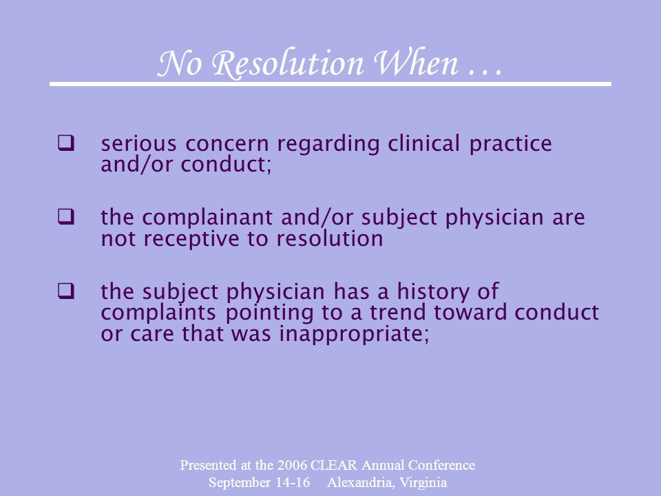 Presented at the 2006 CLEAR Annual Conference September 14-16 Alexandria, Virginia No Resolution When …  serious concern regarding clinical practice and/or conduct;  the complainant and/or subject physician are not receptive to resolution  the subject physician has a history of complaints pointing to a trend toward conduct or care that was inappropriate;