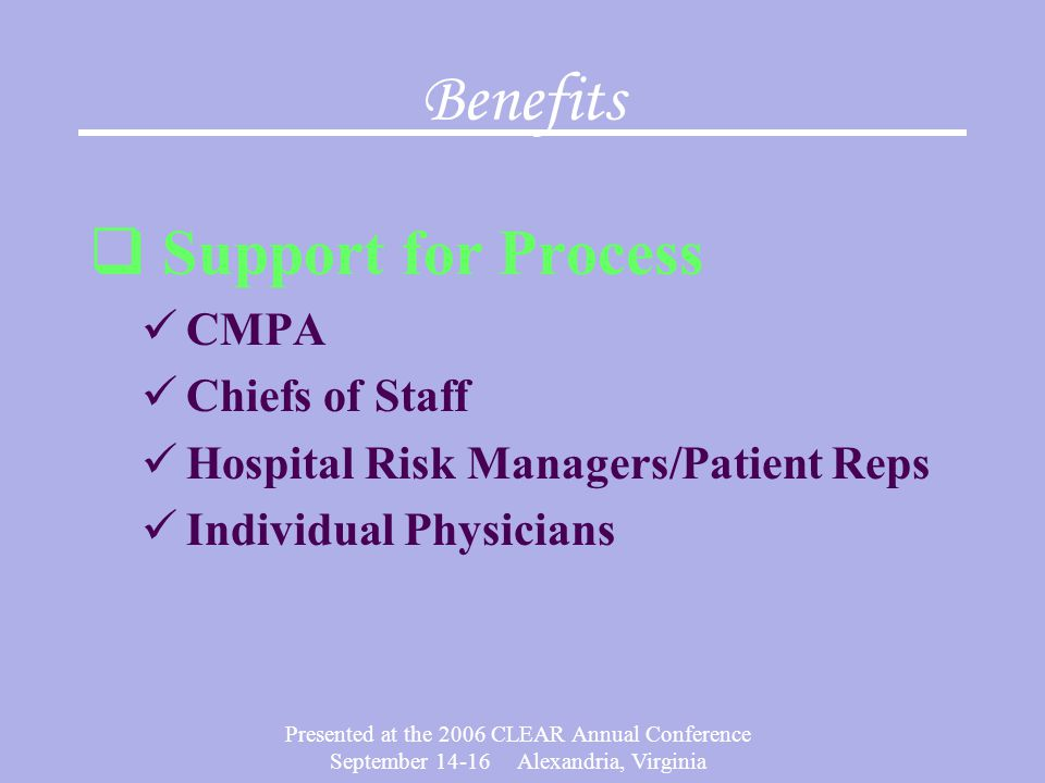 Presented at the 2006 CLEAR Annual Conference September 14-16 Alexandria, Virginia Benefits  Support for Process CMPA Chiefs of Staff Hospital Risk Managers/Patient Reps Individual Physicians