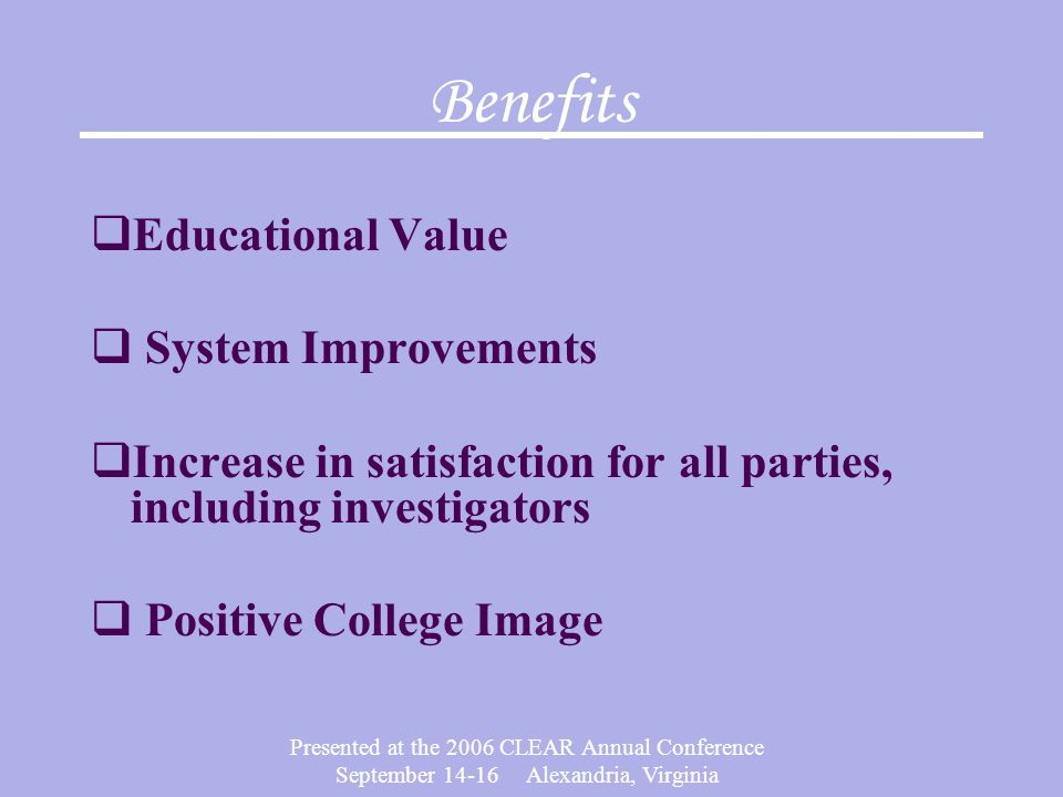 Presented at the 2006 CLEAR Annual Conference September 14-16 Alexandria, Virginia Benefits  Educational Value  System Improvements  Increase in satisfaction for all parties, including investigators  Positive College Image