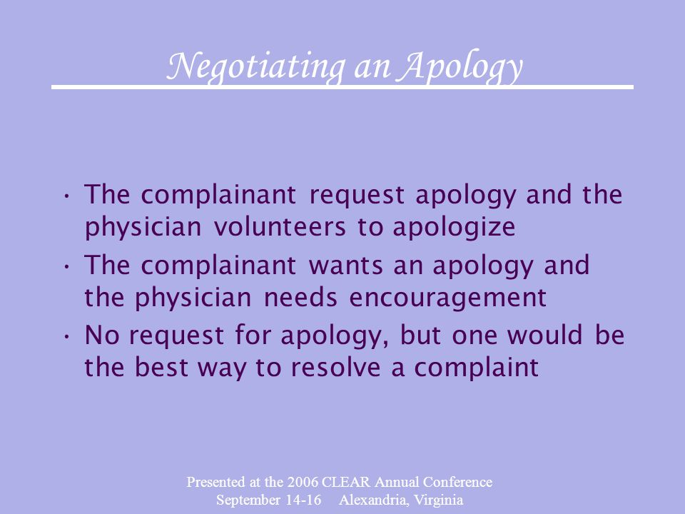 Presented at the 2006 CLEAR Annual Conference September 14-16 Alexandria, Virginia Negotiating an Apology The complainant request apology and the physician volunteers to apologize The complainant wants an apology and the physician needs encouragement No request for apology, but one would be the best way to resolve a complaint