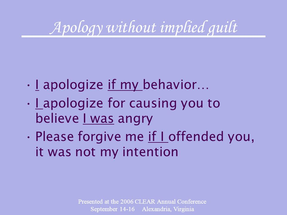 Presented at the 2006 CLEAR Annual Conference September 14-16 Alexandria, Virginia Apology without implied guilt I apologize if my behavior… I apologize for causing you to believe I was angry Please forgive me if I offended you, it was not my intention