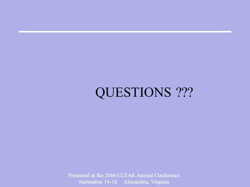 Presented at the 2006 CLEAR Annual Conference September 14-16 Alexandria, Virginia QUESTIONS ???