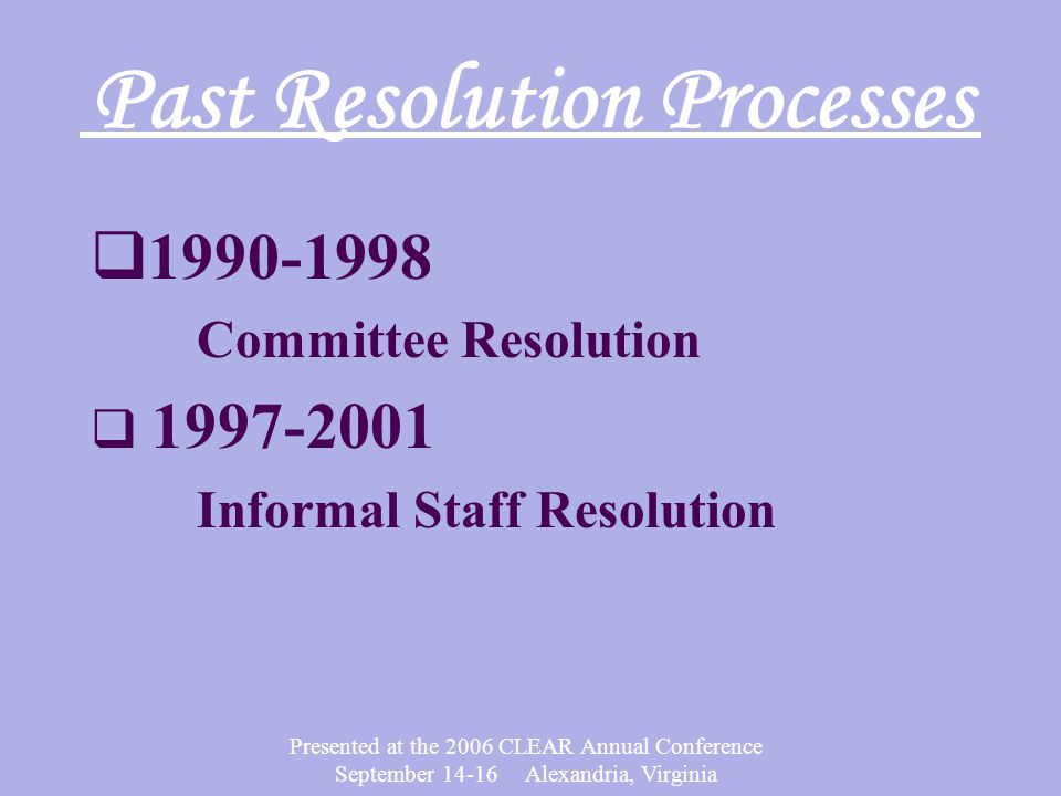 Presented at the 2006 CLEAR Annual Conference September 14-16 Alexandria, Virginia Past Resolution Processes  1990-1998 Committee Resolution  1997-2001 Informal Staff Resolution