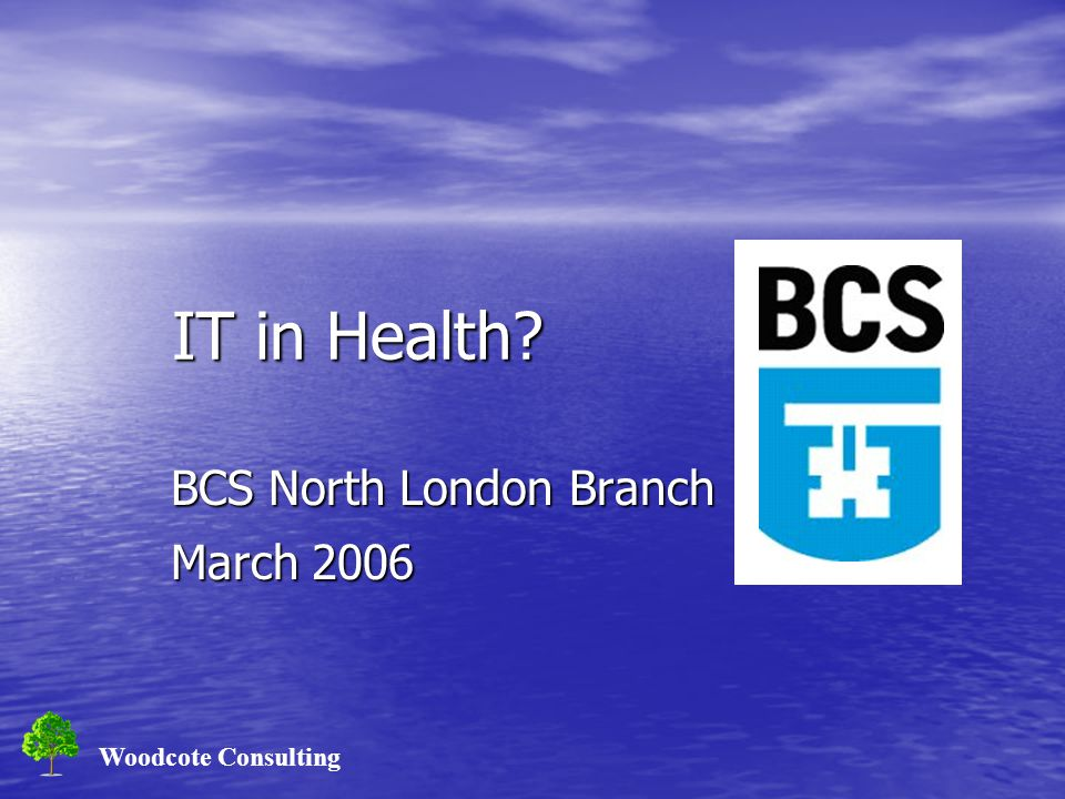 Woodcote Consulting IT in Health? IT in Health? BCS North London Branch March 2006