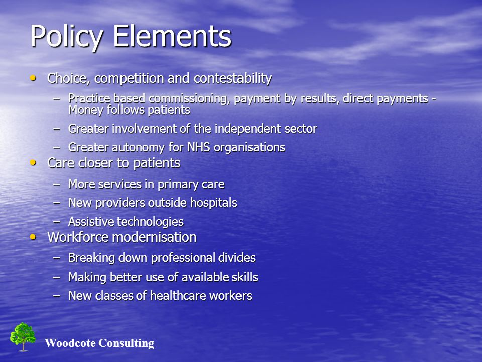 Woodcote Consulting Policy Elements Choice, competition and contestability Choice, competition and contestability –Practice based commissioning, payme