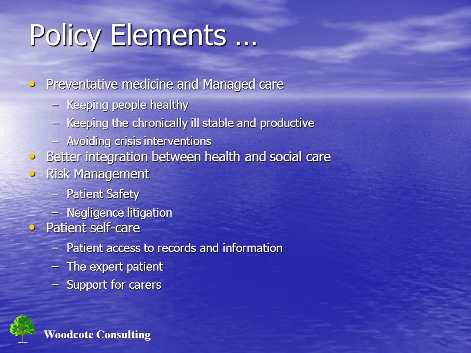 Woodcote Consulting Policy Elements … Preventative medicine and Managed care Preventative medicine and Managed care –Keeping people healthy –Keeping t