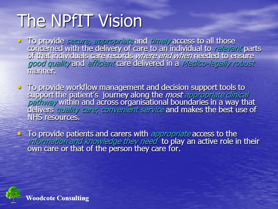 Woodcote Consulting The NPfIT Vision To provide secure, appropriate and timely access to all those concerned with the delivery of care to an individua