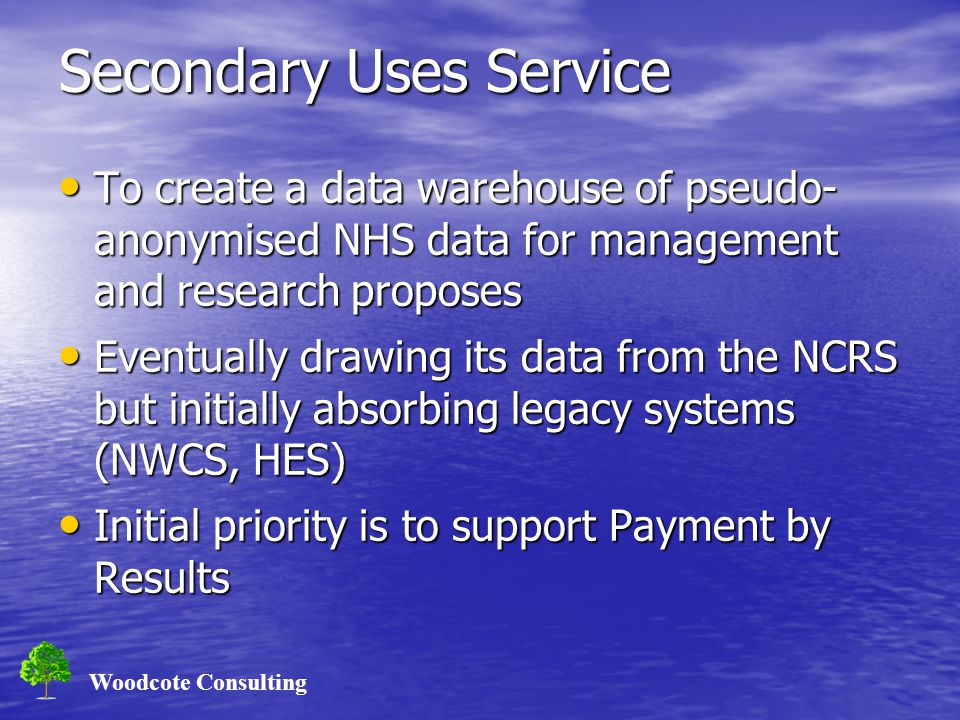 Woodcote Consulting Secondary Uses Service To create a data warehouse of pseudo- anonymised NHS data for management and research proposes To create a data warehouse of pseudo- anonymised NHS data for management and research proposes Eventually drawing its data from the NCRS but initially absorbing legacy systems (NWCS, HES) Eventually drawing its data from the NCRS but initially absorbing legacy systems (NWCS, HES) Initial priority is to support Payment by Results Initial priority is to support Payment by Results
