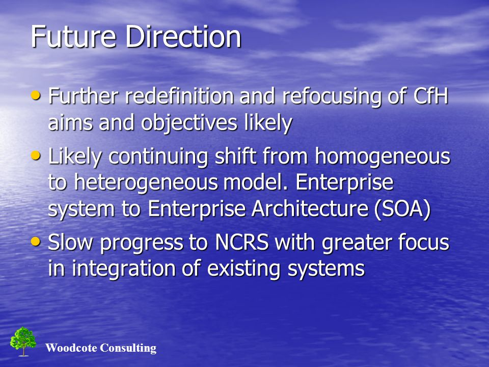 Woodcote Consulting Future Direction Further redefinition and refocusing of CfH aims and objectives likely Further redefinition and refocusing of CfH