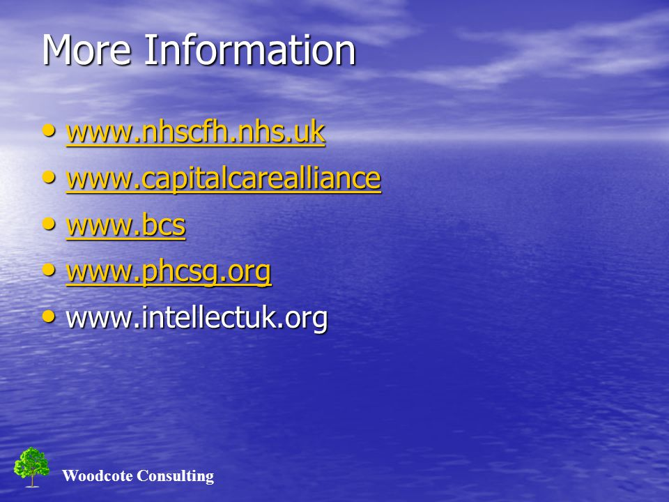 Woodcote Consulting More Information www.nhscfh.nhs.uk www.nhscfh.nhs.uk www.nhscfh.nhs.uk www.capitalcarealliance www.capitalcarealliance www.capitalcarealliance www.bcs www.bcs www.bcs www.phcsg.org www.phcsg.org www.phcsg.org www.intellectuk.org www.intellectuk.org