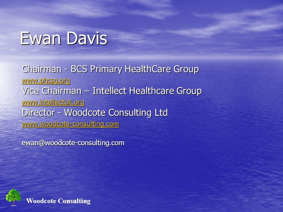 Woodcote Consulting Ewan Davis Chairman - BCS Primary HealthCare Group www.phcsg.org Vice Chairman – Intellect Healthcare Group www.intellectuk.org Di