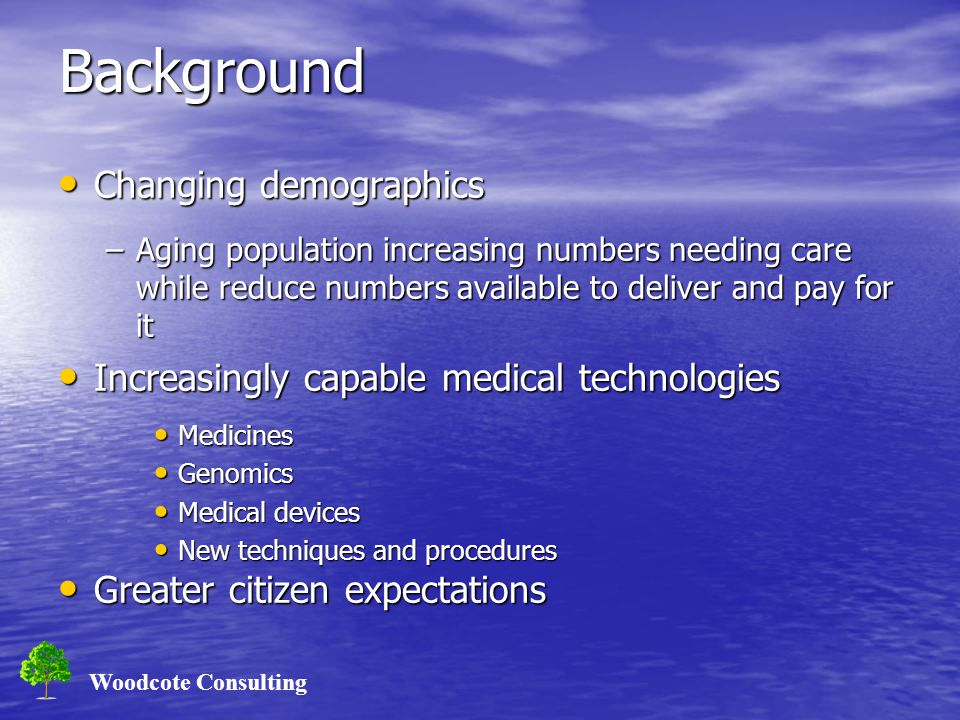 Woodcote Consulting Background Changing demographics Changing demographics –Aging population increasing numbers needing care while reduce numbers available to deliver and pay for it Increasingly capable medical technologies Increasingly capable medical technologies Medicines Medicines Genomics Genomics Medical devices Medical devices New techniques and procedures New techniques and procedures Greater citizen expectations Greater citizen expectations