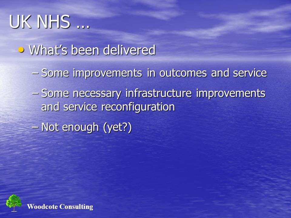 Woodcote Consulting UK NHS … What's been delivered What's been delivered –Some improvements in outcomes and service –Some necessary infrastructure improvements and service reconfiguration –Not enough (yet )