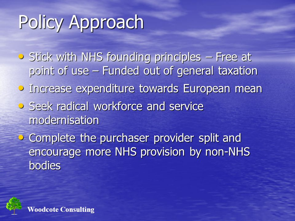 Woodcote Consulting Policy Approach Stick with NHS founding principles – Free at point of use – Funded out of general taxation Stick with NHS founding