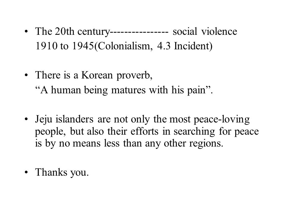 The 20th century---------------- social violence 1910 to 1945(Colonialism, 4.3 Incident) There is a Korean proverb, A human being matures with his pain .