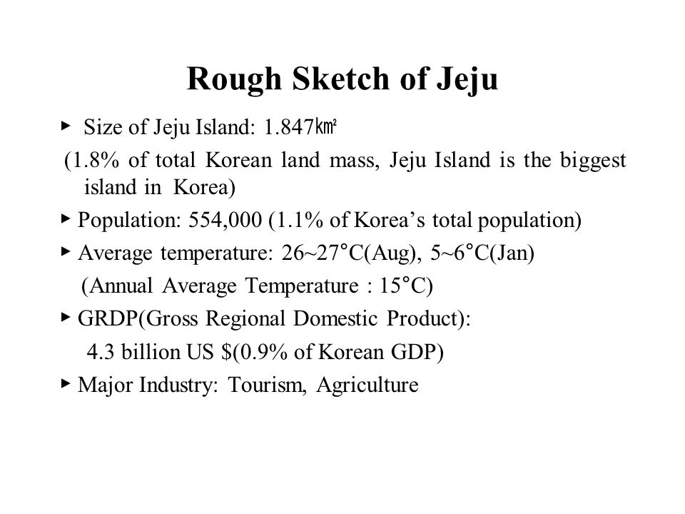 Rough Sketch of Jeju ▶ Size of Jeju Island: 1.847 ㎢ (1.8% of total Korean land mass, Jeju Island is the biggest island in Korea) ▶ Population: 554,000 (1.1% of Korea's total population) ▶ Average temperature: 26~27°C(Aug), 5~6°C(Jan) (Annual Average Temperature : 15°C) ▶ GRDP(Gross Regional Domestic Product): 4.3 billion US $(0.9% of Korean GDP) ▶ Major Industry: Tourism, Agriculture