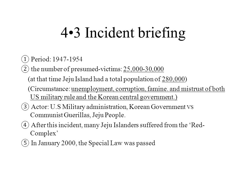 43 Incident briefing ① Period: 1947-1954 ② the number of presumed-victims: 25,000-30,000 (at that time Jeju Island had a total population of 280,000) (Circumstance: unemployment, corruption, famine.