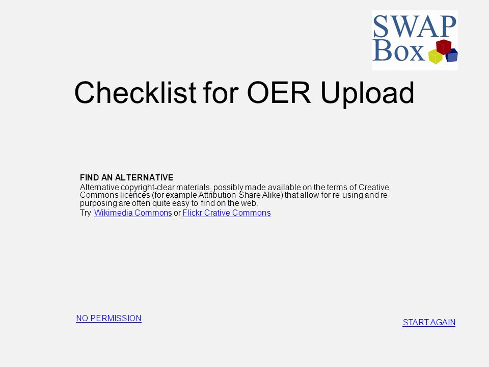 Checklist for OER Upload FIND AN ALTERNATIVE Alternative copyright-clear materials, possibly made available on the terms of Creative Commons licences