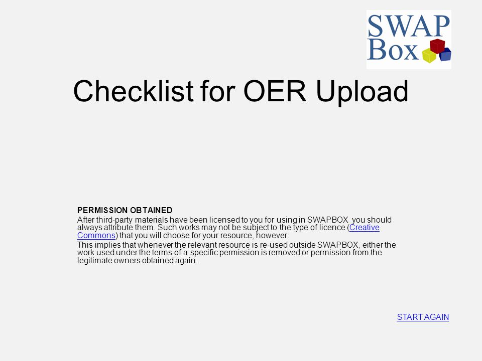 Checklist for OER Upload PERMISSION OBTAINED After third-party materials have been licensed to you for using in SWAPBOX you should always attribute th