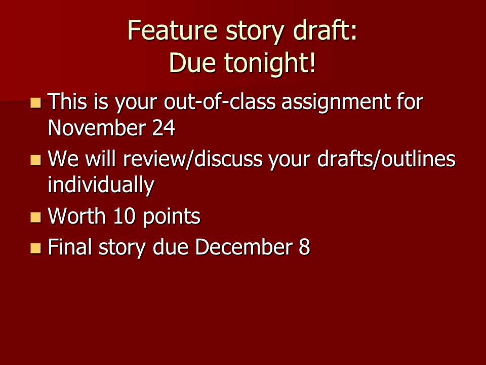 Feature story draft: Due tonight.