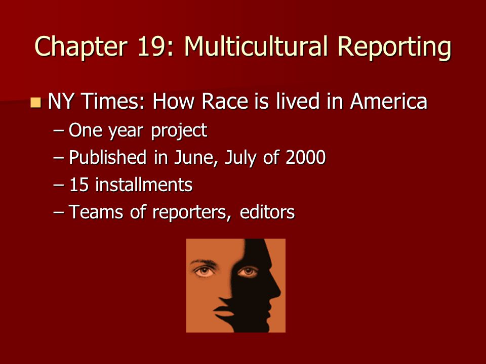 Chapter 19: Multicultural Reporting NY Times: How Race is lived in America NY Times: How Race is lived in America –One year project –Published in June, July of 2000 –15 installments –Teams of reporters, editors
