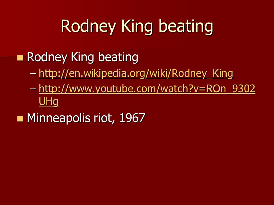 Rodney King beating Rodney King beating Rodney King beating –http://en.wikipedia.org/wiki/Rodney_King http://en.wikipedia.org/wiki/Rodney_King –http://www.youtube.com/watch v=ROn_9302 UHg http://www.youtube.com/watch v=ROn_9302 UHghttp://www.youtube.com/watch v=ROn_9302 UHg Minneapolis riot, 1967 Minneapolis riot, 1967