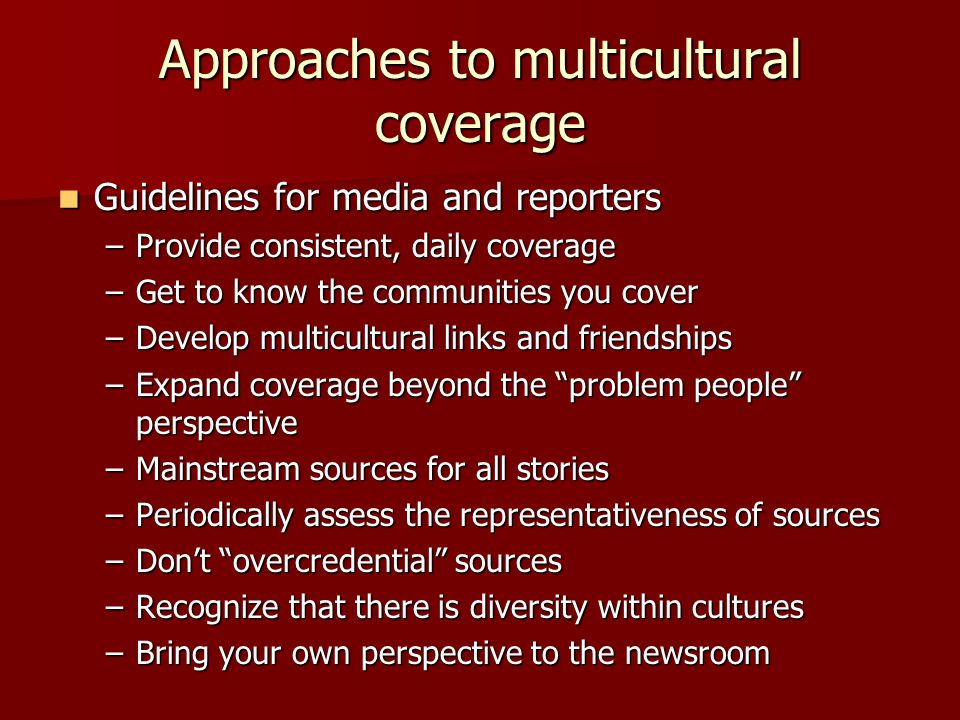 Approaches to multicultural coverage Guidelines for media and reporters Guidelines for media and reporters –Provide consistent, daily coverage –Get to know the communities you cover –Develop multicultural links and friendships –Expand coverage beyond the problem people perspective –Mainstream sources for all stories –Periodically assess the representativeness of sources –Don't overcredential sources –Recognize that there is diversity within cultures –Bring your own perspective to the newsroom
